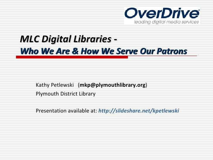 MLC Digital Libraries - Who We Are & How We Serve Our Patrons Kathy Petlewski  ( [email_address] ) Plymouth District Libra...