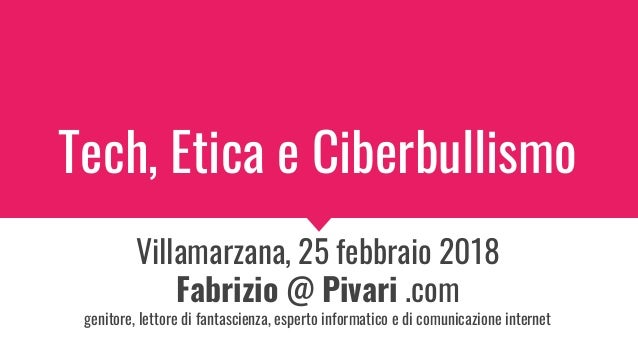 Tech, Etica e Ciberbullismo Villamarzana, 25 febbraio 2018 Fabrizio @ Pivari .com genitore, lettore di fantascienza, esper...