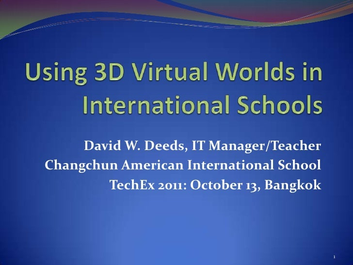 Using 3D Virtual Worlds in International Schools<br />David W. Deeds, IT Manager/Teacher<br />Changchun American Internati...