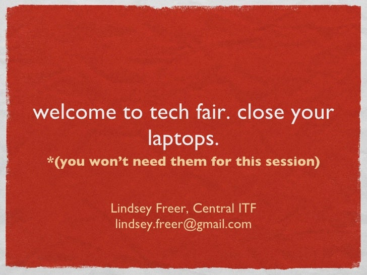welcome to tech fair. close your laptops. <ul><li>*(you won't need them for this session) </li></ul><ul><li>Lindsey Freer,...