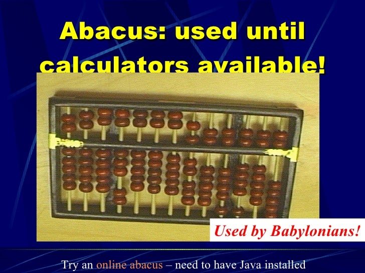 Abacus: used until calculators available! Used by Babylonians! Try an  online abacus  – need to have Java installed