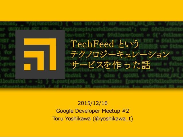 TechFeedというテクノロジーキュ レーションサービスを作った話 2015/12/16  Google Developer Meetup #2  Toru Yoshikawa (@yoshikawa_̲t)