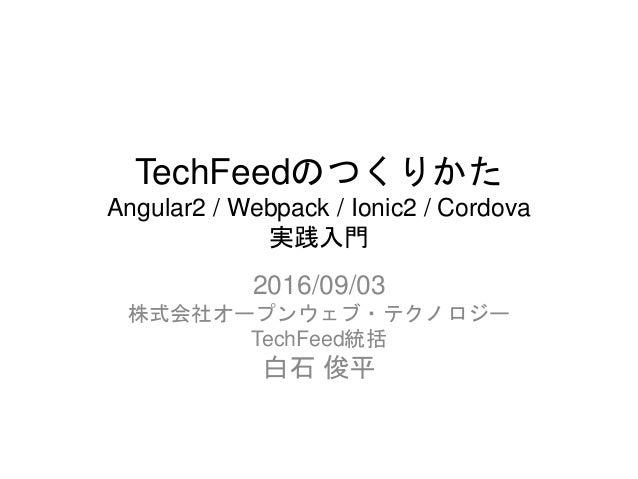 TechFeedのつくりかた Angular2 / Webpack / Ionic2 / Cordova 実践入門 2016/09/03 株式会社オープンウェブ・テクノロジー TechFeed統括 白石 俊平