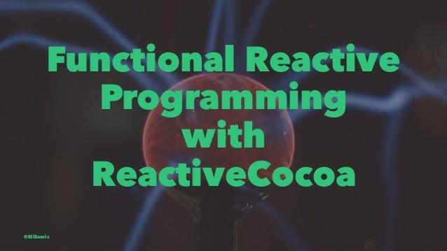 Functional Reactive Programming with ReactiveCocoa @EliSawic
