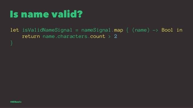 Is name valid? let isValidNameSignal = nameSignal.map { (name) -> Bool in return name.characters.count > 2 } @EliSawic