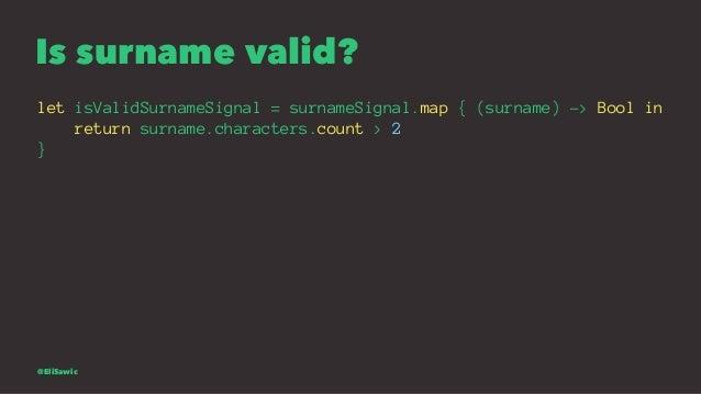 Is surname valid? let isValidSurnameSignal = surnameSignal.map { (surname) -> Bool in return surname.characters.count > 2 ...