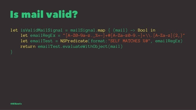 """Is mail valid? let isValidMailSignal = mailSignal.map { (mail) -> Bool in let emailRegEx = """"[A-Z0-9a-z._%+-]+@[A-Za-z0-9.-..."""