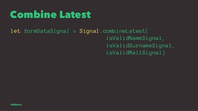 Combine Latest let formDataSignal = Signal.combineLatest( isValidNameSignal, isValidSurnameSignal, isValidMailSignal) @Eli...