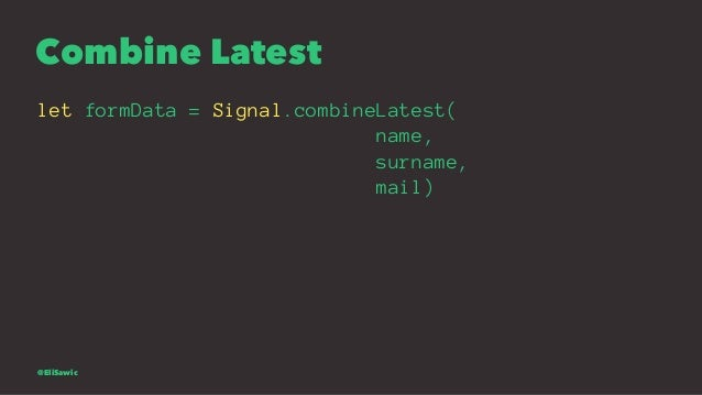 Combine Latest let formData = Signal.combineLatest( name, surname, mail) @EliSawic
