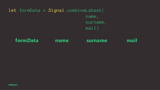 let formData = Signal.combineLatest( name, surname, mail) formData name surname mail @EliSawic