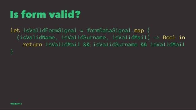 Is form valid? let isValidFormSignal = formDataSignal.map { (isValidName, isValidSurname, isValidMail) -> Bool in return i...