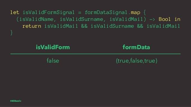 let isValidFormSignal = formDataSignal.map { (isValidName, isValidSurname, isValidMail) -> Bool in return isValidMail && i...