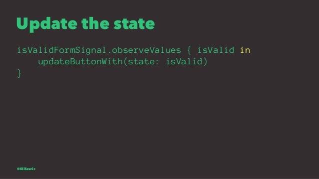 Update the state isValidFormSignal.observeValues { isValid in updateButtonWith(state: isValid) } @EliSawic