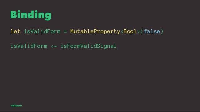 Binding let isValidForm = MutableProperty<Bool>(false) isValidForm <~ isFormValidSignal @EliSawic