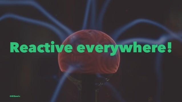 Reactive everywhere! @EliSawic