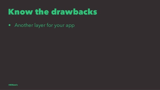 Know the drawbacks • Another layer for your app @EliSawic