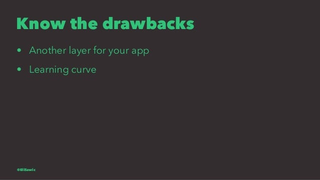Know the drawbacks • Another layer for your app • Learning curve @EliSawic