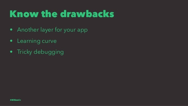 Know the drawbacks • Another layer for your app • Learning curve • Tricky debugging @EliSawic