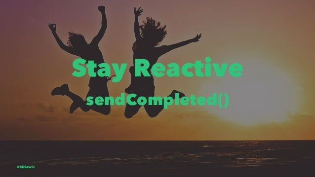 Stay Reactive sendCompleted() @EliSawic