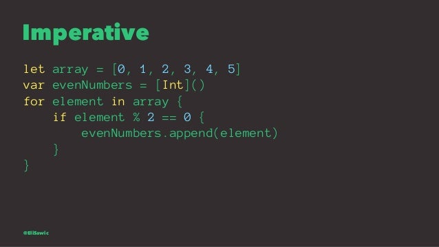 Imperative let array = [0, 1, 2, 3, 4, 5] var evenNumbers = [Int]() for element in array { if element % 2 == 0 { evenNumbe...