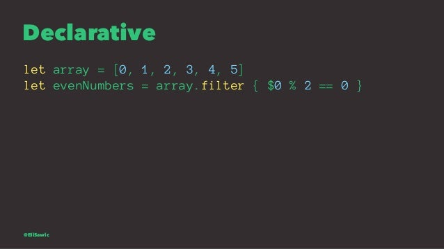 Declarative let array = [0, 1, 2, 3, 4, 5] let evenNumbers = array.filter { $0 % 2 == 0 } @EliSawic