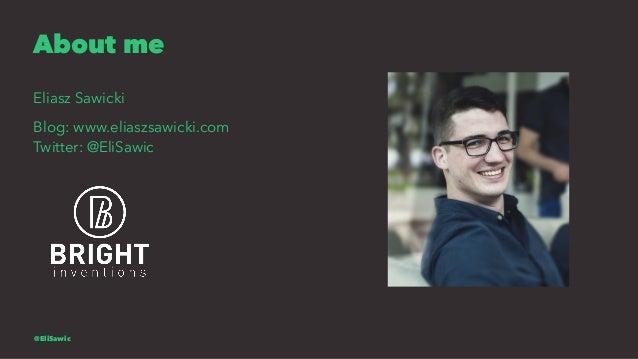 About me Eliasz Sawicki Blog: www.eliaszsawicki.com Twitter: @EliSawic @EliSawic