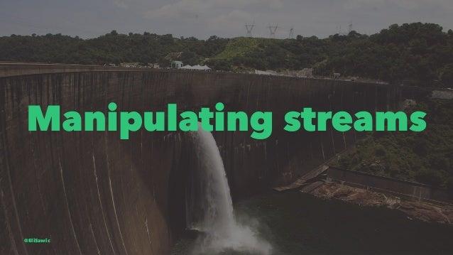 Manipulating streams @EliSawic