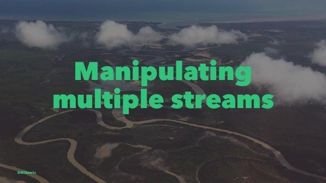 Manipulating multiple streams @EliSawic
