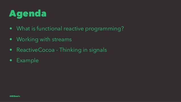 Agenda • What is functional reactive programming? • Working with streams • ReactiveCocoa - Thinking in signals • Example @...