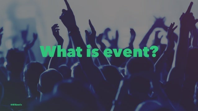 What is event? @EliSawic