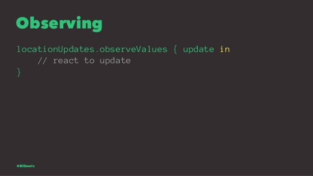 Observing locationUpdates.observeValues { update in // react to update } @EliSawic