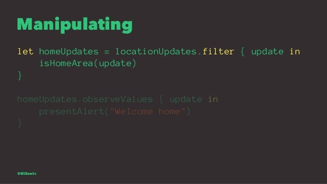 Manipulating let homeUpdates = locationUpdates.filter { update in isHomeArea(update) } homeUpdates.observeValues { update ...