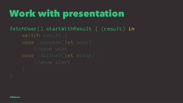 Work with presentation fetchUser().startWithResult { (result) in switch result { case .success(let user): //save user case...