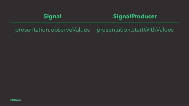 Signal SignalProducer presentation.observeValues presentation.startWithValues @EliSawic