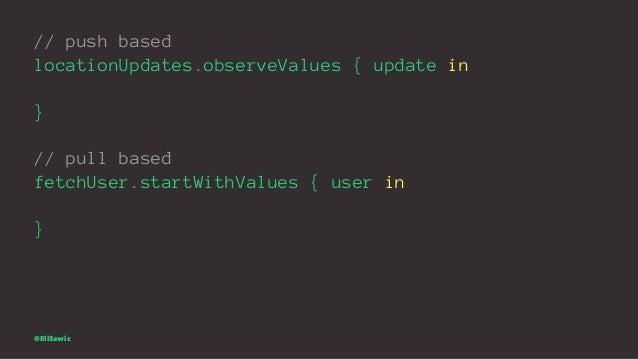 // push based locationUpdates.observeValues { update in } // pull based fetchUser.startWithValues { user in } @EliSawic