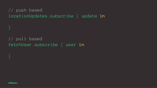 // push based locationUpdates.subscribe { update in } // pull based fetchUser.subscribe { user in } @EliSawic