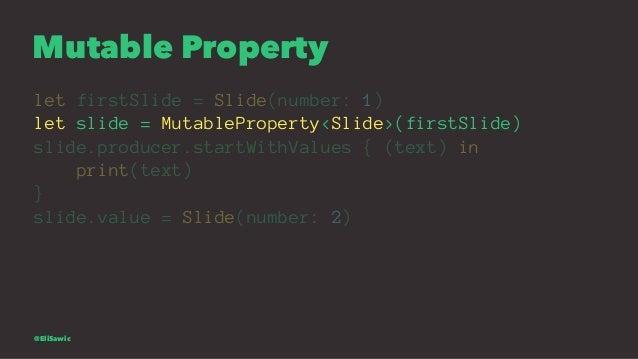 Mutable Property let firstSlide = Slide(number: 1) let slide = MutableProperty<Slide>(firstSlide) slide.producer.startWith...