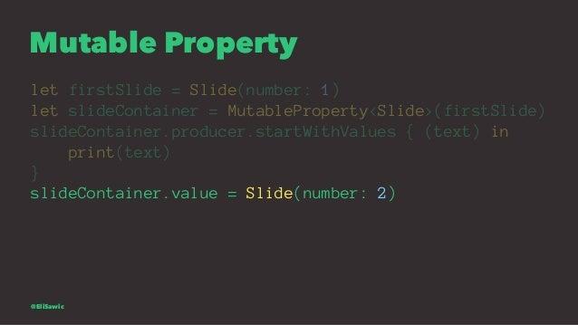 Mutable Property let firstSlide = Slide(number: 1) let slideContainer = MutableProperty<Slide>(firstSlide) slideContainer....