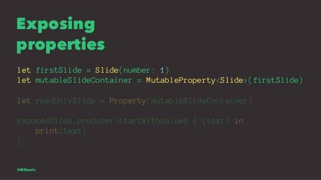 Exposing properties let firstSlide = Slide(number: 1) let mutableSlideContainer = MutableProperty<Slide>(firstSlide) let r...