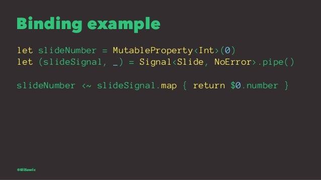 Binding example let slideNumber = MutableProperty<Int>(0) let (slideSignal, _) = Signal<Slide, NoError>.pipe() slideNumber...