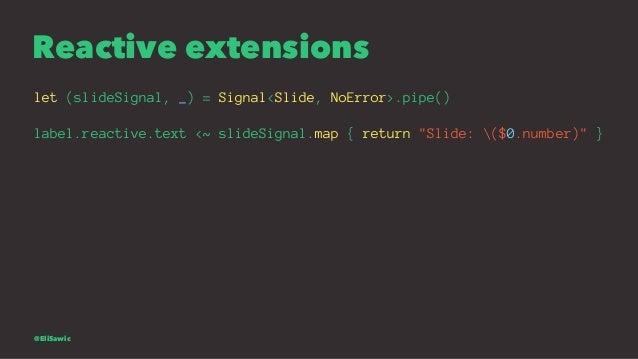 "Reactive extensions let (slideSignal, _) = Signal<Slide, NoError>.pipe() label.reactive.text <~ slideSignal.map { return ""..."