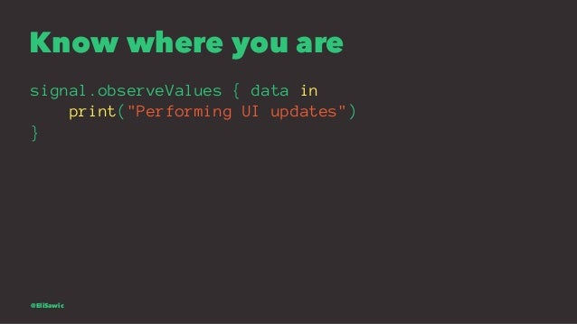 """Know where you are signal.observeValues { data in print(""""Performing UI updates"""") } @EliSawic"""
