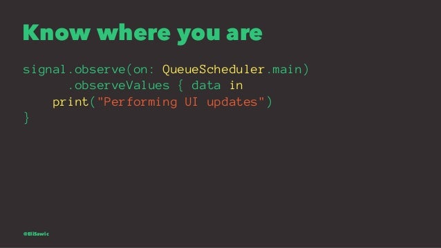 """Know where you are signal.observe(on: QueueScheduler.main) .observeValues { data in print(""""Performing UI updates"""") } @EliS..."""
