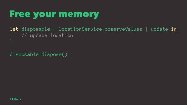 Free your memory let disposable = locationService.observeValues { update in // update location } disposable.dispose() @Eli...