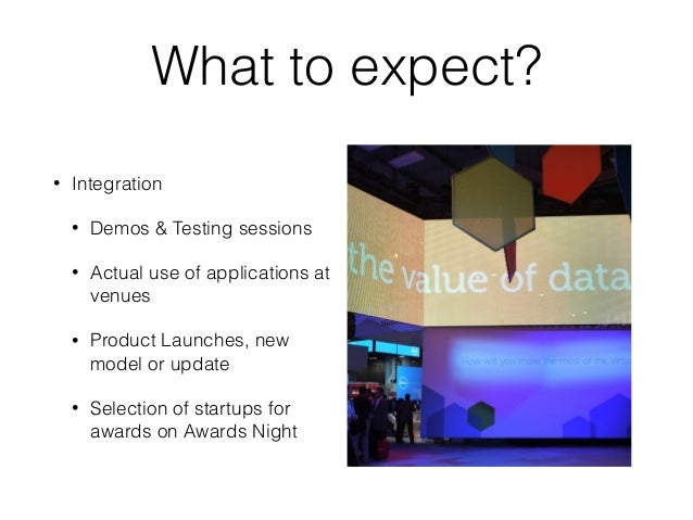 What to expect? • Integration • Demos & Testing sessions • Actual use of applications at venues • Product Launches, new mo...