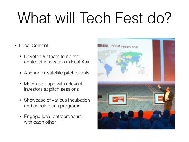 What will Tech Fest do? • Local Content • Develop Vietnam to be the center of innovation in East Asia • Anchor for satelli...