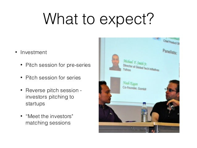 What to expect? • Investment • Pitch session for pre-series • Pitch session for series • Reverse pitch session - investors...