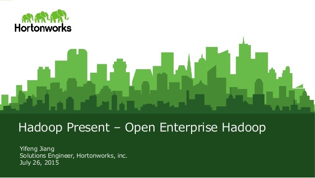 © Hortonworks Inc. 2011 – 2015. All Rights Reserved Hadoop  Present  –  Open  Enterprise  Hadoop Yifeng  Jiang Solutions  ...