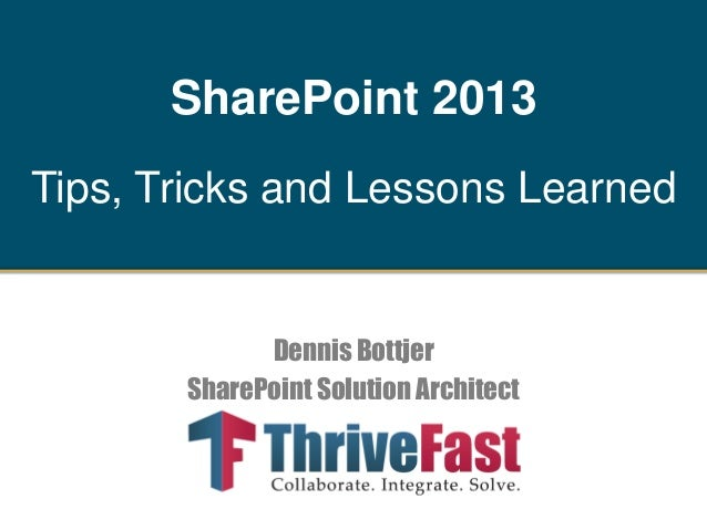 SharePoint 2013 Tips, Tricks and Lessons Learned  Dennis Bottjer SharePoint Solution Architect