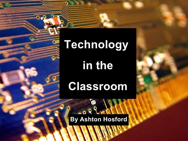 By Ashton Hosford Technology  in the Classroom